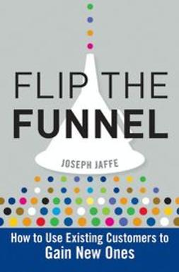 Jaffe, Joseph - Flip the Funnel: How to Use Existing Customers to Gain New Ones, ebook