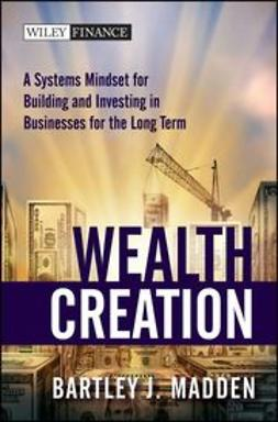 Madden, Bartley J. - Wealth Creation: A Systems Mindset for Building and Investing in Businesses for the Long Term, e-bok