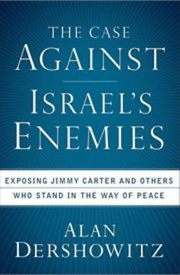 Dershowitz, Alan - The Case Against Israel's Enemies: Exposing Jimmy Carter and Others Who Stand in the Way of Peace, e-bok