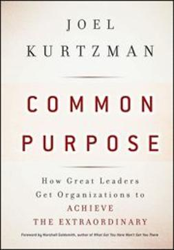 Kurtzman, Joel - Common Purpose: How Great Leaders Get Organizations to Achieve the Extraordinary, ebook