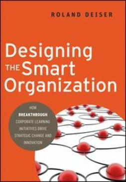 Deiser, Roland - Designing the Smart Organization: How Breakthrough Corporate Learning Initiatives Drive Strategic Change and Innovation, ebook