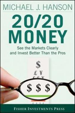 Hanson, Michael - 20/20 Money: See the Markets Clearly and Invest Better Than the Pros, ebook