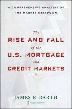 Barth, James - The Rise and Fall of the US Mortgage and Credit Markets, e-bok