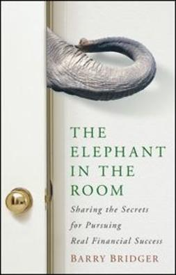 Bridger, Barry - The Elephant in the Room: Sharing the Secrets for Pursuing Real Financial Success, ebook