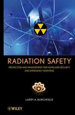 Burchfield, Larry A. - Radiation Safety : Protection and Management for Homeland Security and Emergency Response, ebook
