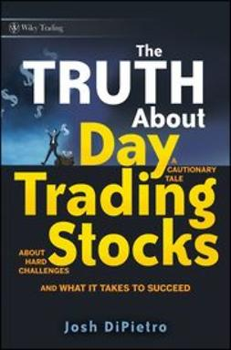 DiPietro, Josh - The Truth About Day Trading Stocks: A Cautionary Tale About Hard Challenges and What It Takes To Succeed, e-bok