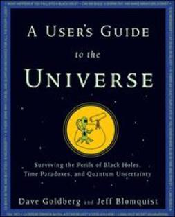Goldberg, Dave - A User's Guide to the Universe: Surviving the Perils of Black Holes, Time Paradoxes, and Quantum Uncertainty, e-kirja