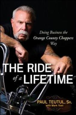 Teutul, Paul - The Ride of a Lifetime: Doing Business the Orange County Choppers Way, ebook