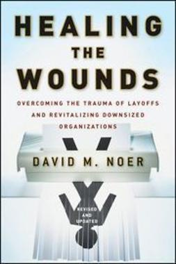 Noer, David M. - Healing the Wounds: Overcoming the Trauma of Layoffs and Revitalizing Downsized Organizations, ebook