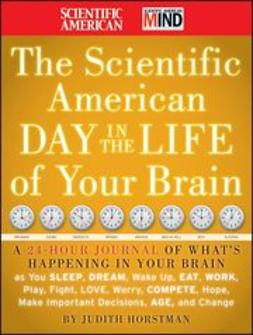 UNKNOWN - The Scientific American Day in the Life of Your Brain: A 24 hour Journal of What's Happening in Your Brain as you Sleep, Dream, Wake Up, Eat, Work, Play, Fight, Love, Worry, Compete, Hope, Make Important Decisions, Age and Change, ebook