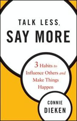 Dieken, Connie - Talk Less, Say More: Three Habits to Influence Others and Make Things Happen, e-bok