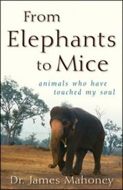 Mahoney, James - From Elephants to Mice: Animals Who Have Touched My Soul, ebook