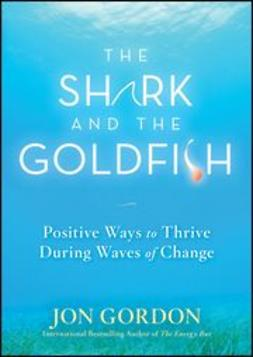 Gordon, Jon - The Shark and the Goldfish: Positive Ways to Thrive During Waves of Change, ebook