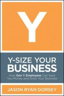 Dorsey, Jason Ryan - Y-Size Your Business: How Gen Y Employees Can Save You Money and Grow Your Business, ebook