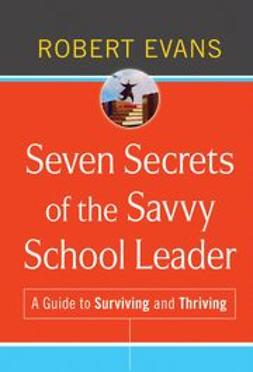 Evans, Robert - Seven Secrets of the Savvy School Leader: A Guide to Surviving and Thriving, ebook