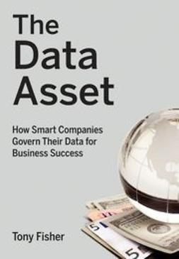 Fisher, Tony - The Data Asset: How Smart Companies Govern Their Data for Business Success, ebook
