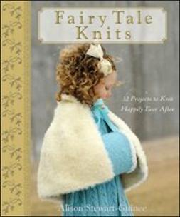 Stewart-Guinee, A. - Fairy Tale Knits: 32 Projects to Knit Happily Ever After, ebook