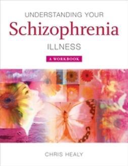 Healy, Chris - Understanding Your Schizophrenia Illness: A Workbook, ebook