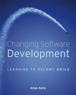 Kelly, Allan - Changing Software Development: Learning to Become Agile, ebook