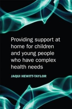 Hewitt-Taylor, Jaquelina - Providing Support at Home for Children and Young People who have Complex Health Needs, ebook