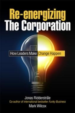 Ridderstrale, Jonas - Re-energizing the Corporation: How Leaders Make Change Happen, e-kirja