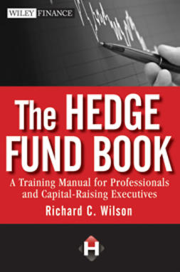 Wilson, Richard C. - The Hedge Fund Book: A Training Manual for Professionals and Capital-Raising Executives, ebook