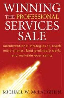 McLaughlin, Michael W. - Winning the Professional Services Sale : Unconventional Strategies to Reach More Clients, Land Profitable Work, and Maintain Your Sanity, ebook
