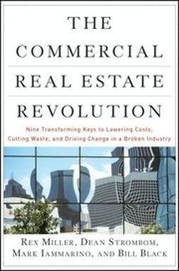Miller, Rex - The Commercial Real Estate Revolution: Nine Transforming Keys to Lowering Costs, Cutting Waste, and Driving Change in a Broken Industry, ebook
