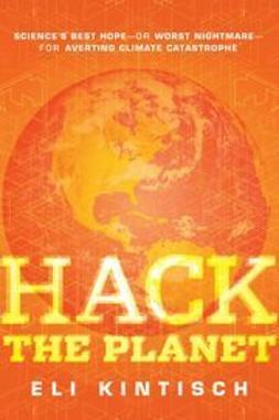 Kintisch, Eli - Hack the Planet: Science's Best Hope - or Worst Nightmare - for Averting Climate Catastrophe, ebook