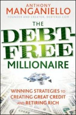 Manganiello, Anthony - The Debt-Free Millionaire: Winning Strategies to Creating Great Credit and Retiring Rich, ebook