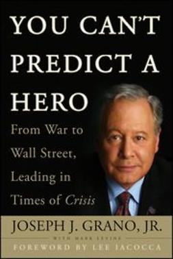 Grano, Joseph J. - You Can't Predict a Hero: From War to Wall Street, Leading in Times of Crisis, ebook