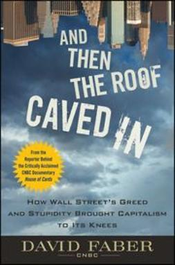 Faber, David - And Then the Roof Caved In: How Wall Street Greed and Stupidity Brought Capitalism to Its Knees, e-kirja
