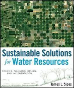 Sipes, James L. - Sustainable Solutions for Water Resources: Policies, Planning, Design, and Implementation, ebook