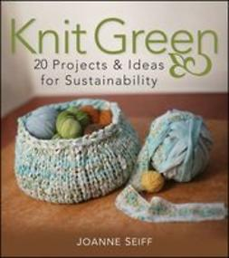 Seiff, Joanne - Knit Green: 20 Projects and Ideas for Sustainability, e-bok