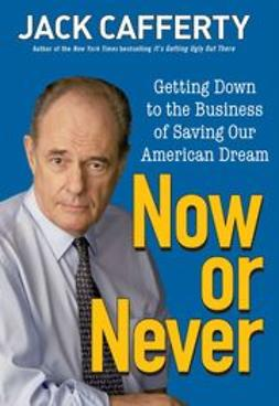 Cafferty, Jack - Now or Never: Getting Down to the Business of Saving Our American Dream, e-kirja