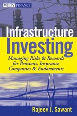 Sawant, Rajeev J. - Infrastructure Investing: Managing Risks & Rewards for Pensions, Insurance Companies & Endowments, e-bok