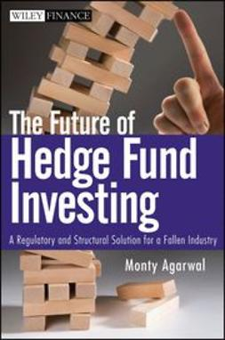 Agarwal, Monty - The Future of Hedge Fund Investing: A Regulatory and Structural Solution for a Fallen Industry, e-bok