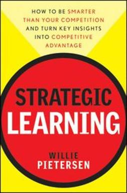 Pietersen, Willie - Strategic Learning: How to Be Smarter Than Your Competition and Turn Key Insights into Competitive Advantage, ebook