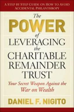 Nigito, Daniel - The Power of Leveraging the Charitable Remainder Trust: Your Secret Weapon Against the War on Wealth, ebook