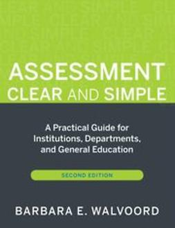 Walvoord, Barbara E. - Assessment Clear and Simple: A Practical Guide for Institutions, Departments, and General Education, e-bok