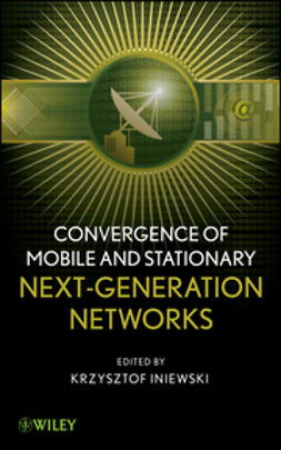 Iniewski, Krzysztof - Convergence of Wireless, Wireline, and Photonics Next Generation Networks, ebook