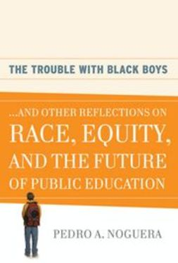 Noguera, Pedro A. - The Trouble With Black Boys: And Other Reflections on Race, Equity, and the Future of Public Education, ebook