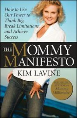 Lavine, Kim - The Mommy Manifesto: How to Use Our Power to Think Big, Break Limitations and Achieve Success, ebook