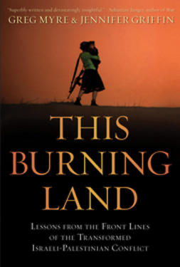 Myre, Greg - This Burning Land: Lessons from the Front Lines of the Transformed Israeli-Palestinian Conflict, ebook