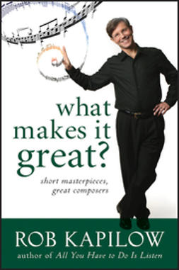 Kapilow, Rob - What Makes It Great: Short Masterpieces, Great Composers, e-bok