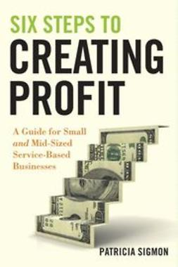 Sigmon, Patricia - Six Steps to Creating Profit: A Guide for Small and Mid-Sized Service-Based Businesses, ebook