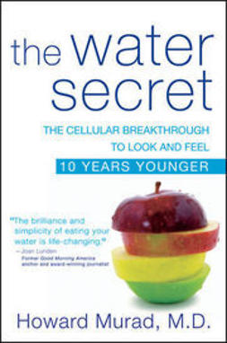 Murad, Howard - The Water Secret: The Cellular Breakthrough to Look and Feel 10 Years Younger, ebook