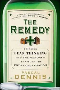 Dennis, Pascal - The Remedy: Bringing Lean Thinking Out of the Factory to Transform the Entire Organization, ebook