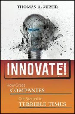 Meyer, Thomas A. - Innovate!: How Great Companies Get Started in Terrible Times, ebook