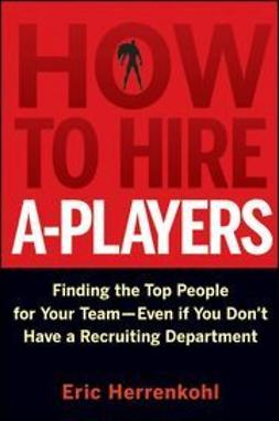 Herrenkohl, Eric - How to Hire A-Players: Finding the Top People for Your Team- Even If You Don't Have a Recruiting Department, e-kirja